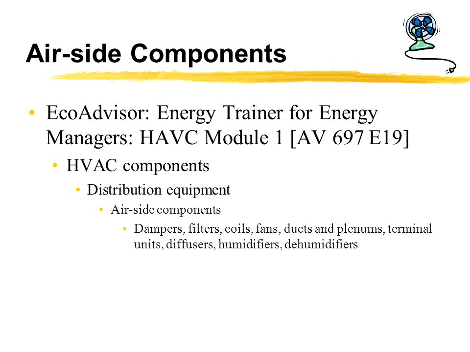 Air-side Components EcoAdvisor: Energy Trainer for Energy Managers: HAVC Module 1 [AV 697 E19] HVAC components.